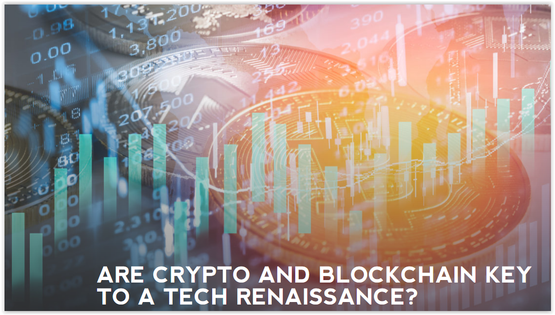 ARE CRYPTO AND BLOCKCHAIN KEY TO A TECH RENAISSANCE